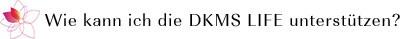 Wie kann ich DKMS LIFE unterstützen